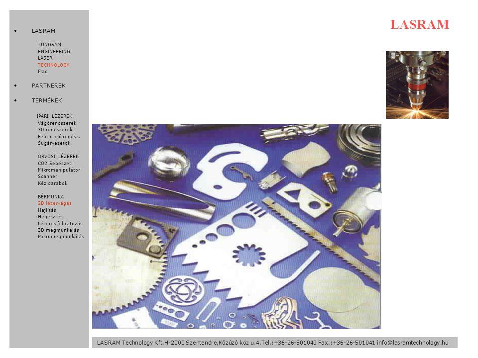 LASRAM LASRAM Technology Kft.H-2000 Szentendre,Kőzúzó köz u.4.Tel.:+36-26-501040 Fax.:+36-26-501041 info@lasramtechnology.hu LASRAM TUNGSAM ENGINEERING LASER TECHNOLOGY Piac PARTNEREK TERMÉKEK IPARI LÉZEREK Vágórendszerek 3D rendszerek Feliratozó rendsz.