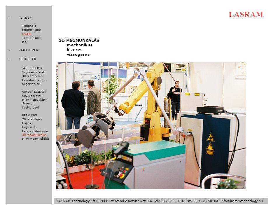 LASRAM Technology Kft.H-2000 Szentendre,Kőzúzó köz u.4.Tel.:+36-26-501040 Fax.:+36-26-501041 info@lasramtechnology.hu LASRAM 3D MEGMUNKÁLÁS mechanikus lézeres vízsugaras LASRAM TUNGSAM ENGINEERING LASER TECHNOLOGY Piac PARTNEREK TERMÉKEK IPARI LÉZEREK Vágórendszerek 3D rendszerek Feliratozó rendsz.