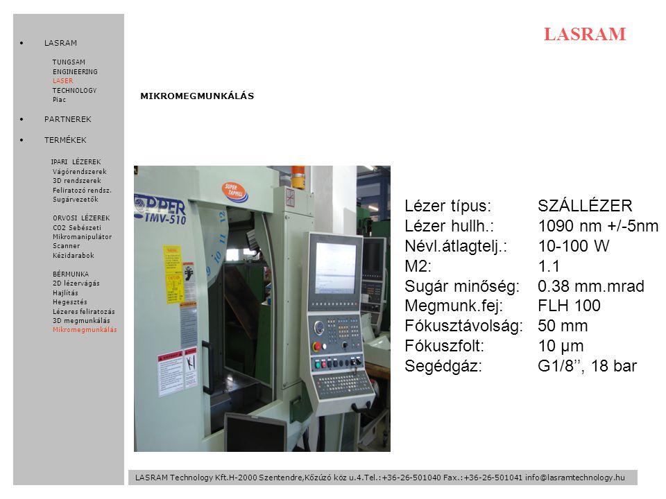 LASRAM Technology Kft.H-2000 Szentendre,Kőzúzó köz u.4.Tel.:+36-26-501040 Fax.:+36-26-501041 info@lasramtechnology.hu LASRAM Lézer típus:SZÁLLÉZER Lézer hullh.:1090 nm +/-5nm Névl.átlagtelj.:10-100 W M2:1.1 Sugár minőség:0.38 mm.mrad Megmunk.fej:FLH 100 Fókusztávolság:50 mm Fókuszfolt:10 µm Segédgáz:G1/8'', 18 bar MIKROMEGMUNKÁLÁS LASRAM TUNGSAM ENGINEERING LASER TECHNOLOGY Piac PARTNEREK TERMÉKEK IPARI LÉZEREK Vágórendszerek 3D rendszerek Feliratozó rendsz.