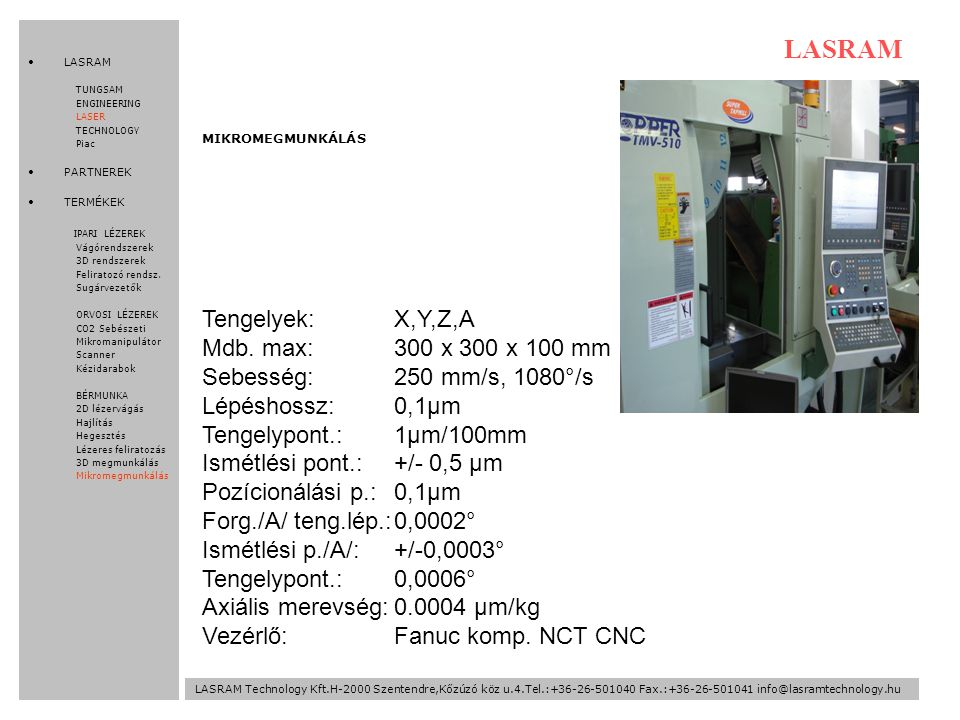 LASRAM Technology Kft.H-2000 Szentendre,Kőzúzó köz u.4.Tel.:+36-26-501040 Fax.:+36-26-501041 info@lasramtechnology.hu LASRAM TUNGSAM ENGINEERING LASER TECHNOLOGY Piac PARTNEREK TERMÉKEK IPARI LÉZEREK Vágórendszerek 3D rendszerek Feliratozó rendsz.