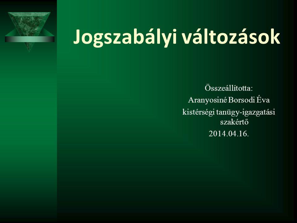 Jogszabályi változások Összeállította: Aranyosiné Borsodi Éva kistérségi tanügy-igazgatási szakértő 2014.04.16.