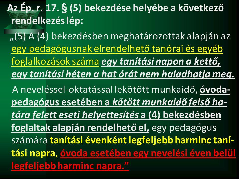 """Az Ép. r. 17. § (5) bekezdése helyébe a következő rendelkezés lép: """"(5) A (4) bekezdésben meghatározottak alapján az egy pedagógusnak elrendelhető tan"""