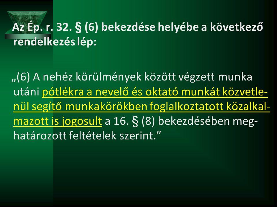 """Az Ép. r. 32. § (6) bekezdése helyébe a következő rendelkezés lép: """"(6) A nehéz körülmények között végzett munka utáni pótlékra a nevelő és oktató mun"""