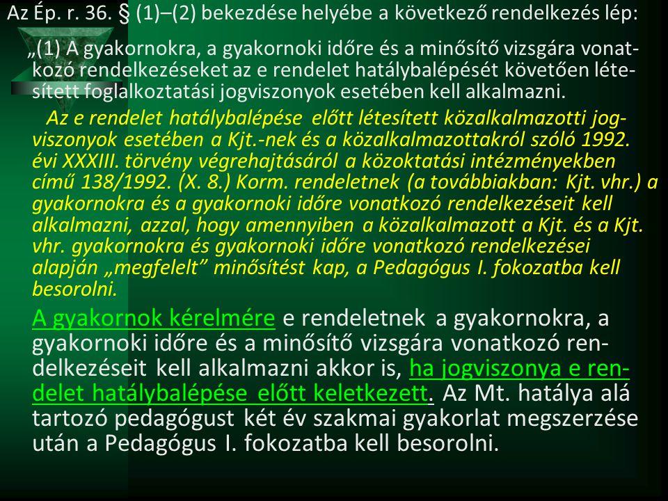 """Az Ép. r. 36. § (1)–(2) bekezdése helyébe a következő rendelkezés lép: """"(1) A gyakornokra, a gyakornoki időre és a minősítő vizsgára vonat- kozó rende"""