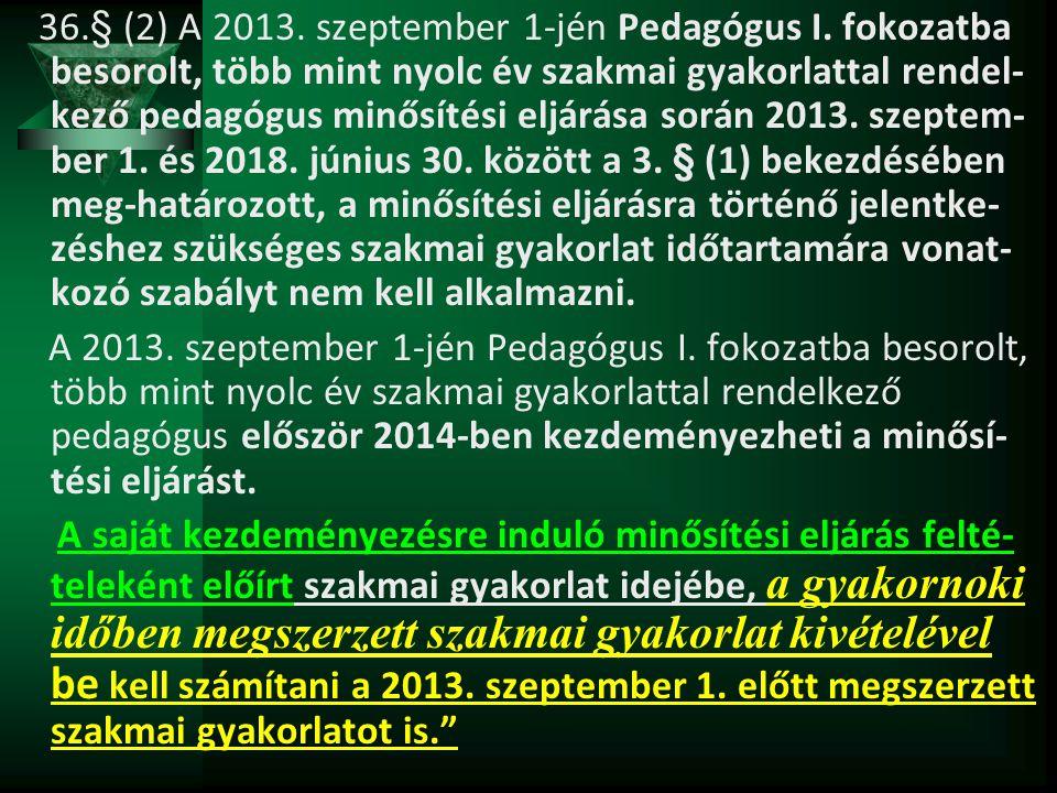 36.§ (2) A 2013. szeptember 1-jén Pedagógus I. fokozatba besorolt, több mint nyolc év szakmai gyakorlattal rendel- kező pedagógus minősítési eljárása