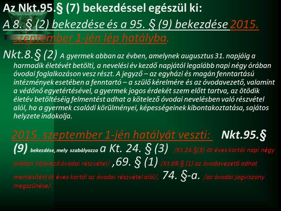 Az Nkt.95.§ (7) bekezdéssel egészül ki: A 8. § (2) bekezdése és a 95. § (9) bekezdése 2015. szeptember 1-jén lép hatályba. Nkt.8.§ (2) A gyermek abban