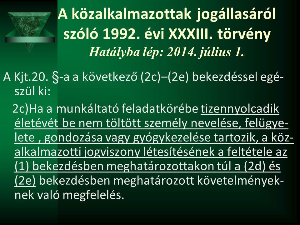 A közalkalmazottak jogállasáról szóló 1992. évi XXXIII. törvény Hatályba lép: 2014. július 1. A Kjt.20. §-a a következő (2c)–(2e) bekezdéssel egé- szü