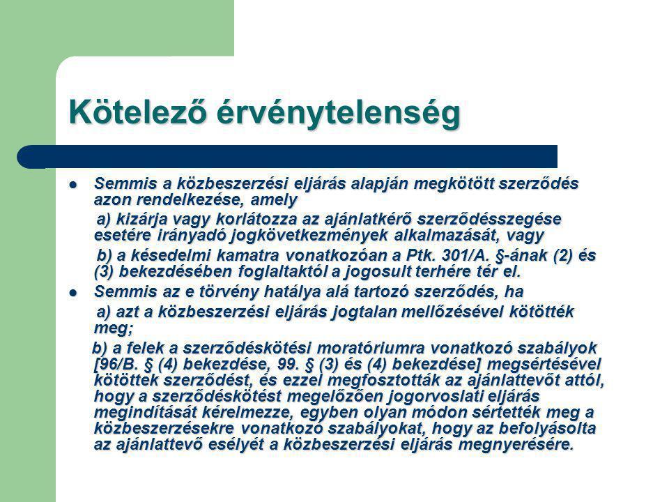 Kötelező érvénytelenség Semmis a közbeszerzési eljárás alapján megkötött szerződés azon rendelkezése, amely Semmis a közbeszerzési eljárás alapján megkötött szerződés azon rendelkezése, amely a) kizárja vagy korlátozza az ajánlatkérő szerződésszegése esetére irányadó jogkövetkezmények alkalmazását, vagy a) kizárja vagy korlátozza az ajánlatkérő szerződésszegése esetére irányadó jogkövetkezmények alkalmazását, vagy b) a késedelmi kamatra vonatkozóan a Ptk.