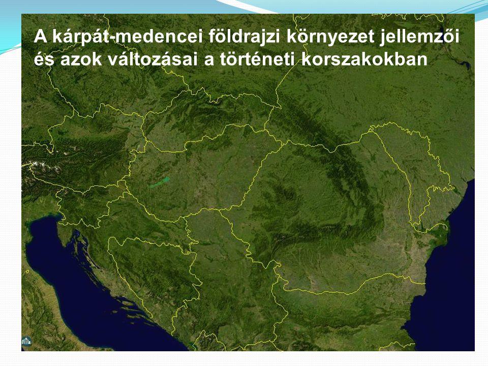 A kárpát-medencei földrajzi környezet jellemzői és azok változásai a történeti korszakokban