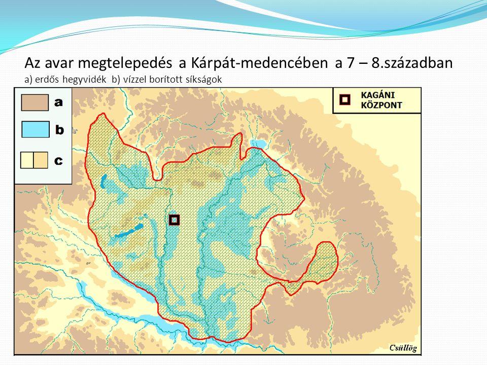 Az avar megtelepedés a Kárpát-medencében a 7 – 8.században a) erdős hegyvidék b) vízzel borított síkságok c) megtelepedésre kedvező síkságok és dombvi
