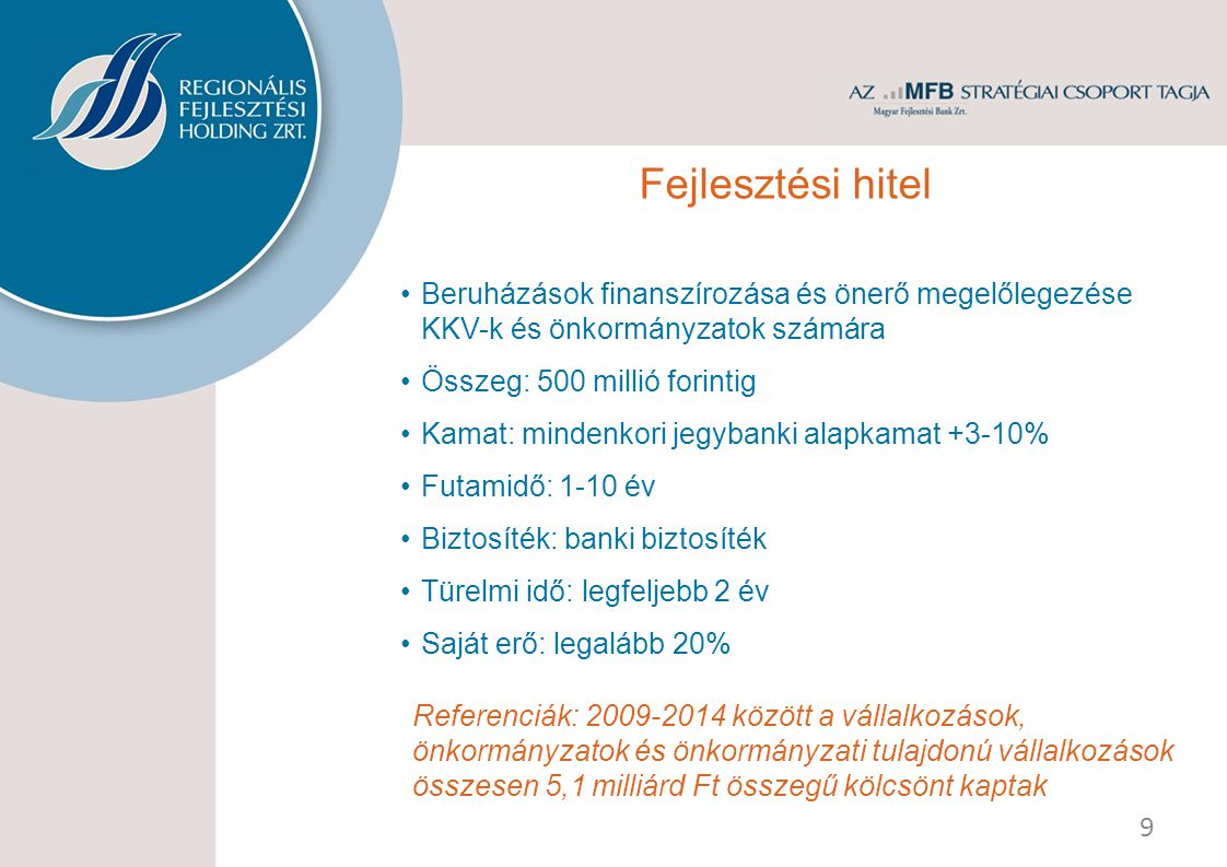 Beruházások finanszírozása és önerő megelőlegezése KKV-k és önkormányzatok számára Összeg: 500 millió forintig Kamat: mindenkori jegybanki alapkamat +3-10% Futamidő: 1-10 év Biztosíték: banki biztosíték Türelmi idő: legfeljebb 2 év Saját erő: legalább 20% Referenciák: 2009-2014 között a vállalkozások, önkormányzatok és önkormányzati tulajdonú vállalkozások összesen 5,1 milliárd Ft összegű kölcsönt kaptak 9 Fejlesztési hitel
