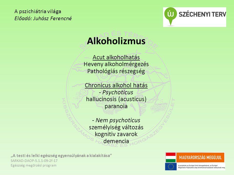Alkoholizmus Acut alkoholhatás Heveny alkoholmérgezés Pathológiás részegség Chronicus alkohol hatás - Psychoticus hallucinosis (acusticus) paranoia -