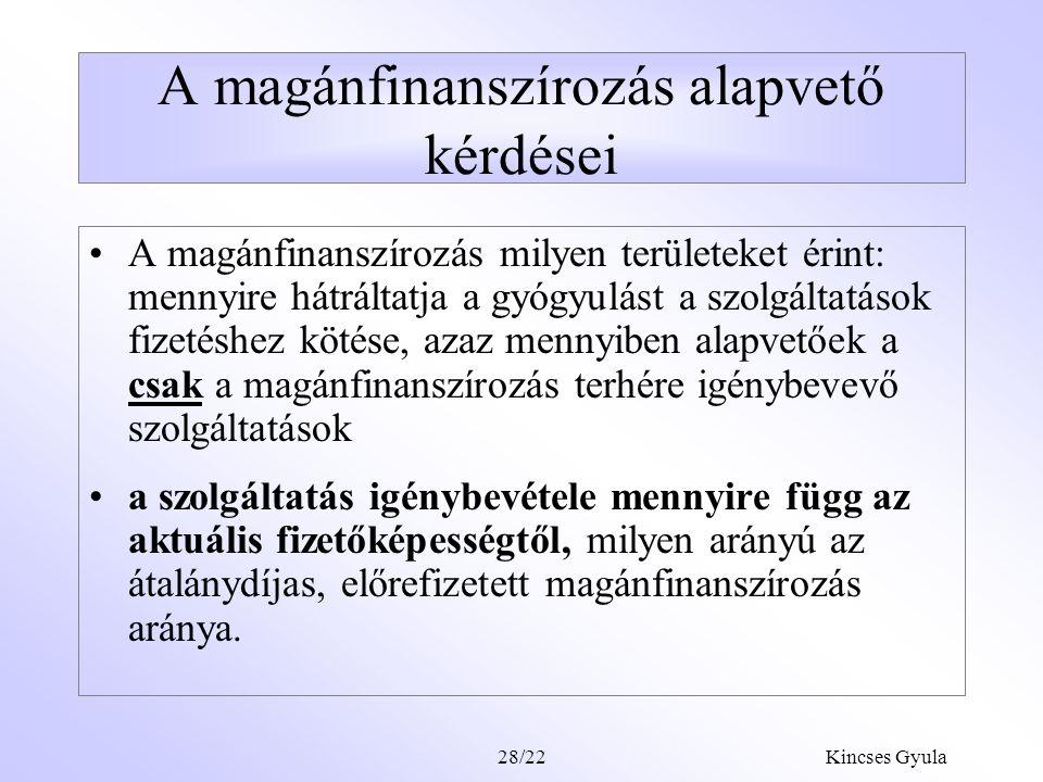 """Kincses Gyula28/21 A finanszírozási formák felosztása Klasszikus: közfinanszírozás (adó vagy járulék alapú) versus magánfinanszírozás """"fairness orientált megközelítés: átalánydíjas, előrefizetett formák (köz- finanszírozás + kiegészítő biztosítások, pénztárak versus eseti készpénzfizetés (out of pocket) finanszírozás"""