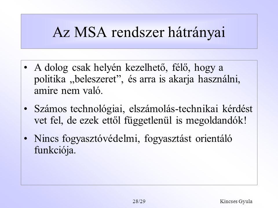 Kincses Gyula28/28 Az MSA rendszer előnyei Flexibilis szolgáltatásfinanszírozás (nem kell előre eldönteni, hogy milyen típusú szolgáltatást, milyen szolgáltatónál veszek majd igénybe), jó lakossági fogadtatás esélye, átláthatóvá teszi a magánszolgáltatók tevékenységét, segít kifehéríteni a fekete és szürkegazdaságot az egészségügyben, nincs kockázati szelekció, mindenki számára nyitott, flexibilis: előtakarékosságként átjárás a nemlétező ápolásbiztosításba és a nyugdíjbiztosításba (Social Saving Account).