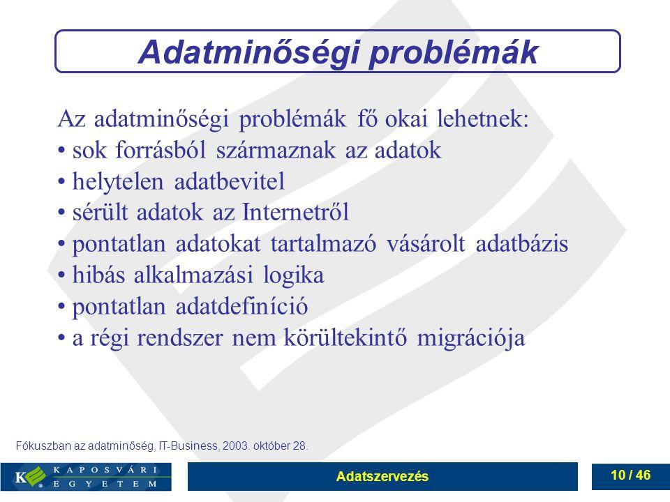 Adatszervezés 10 / 46 Adatminőségi problémák Az adatminőségi problémák fő okai lehetnek: sok forrásból származnak az adatok helytelen adatbevitel sérü