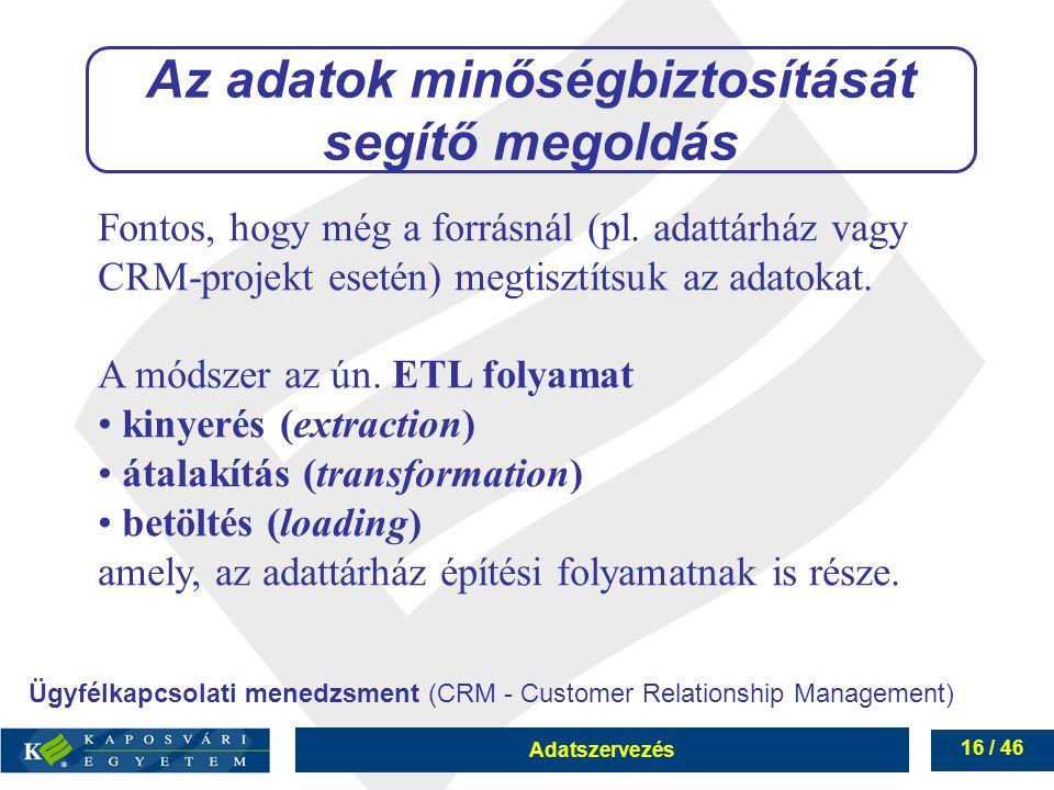 Adatszervezés 16 / 46 Az adatok minőségbiztosítását segítő megoldás Fontos, hogy még a forrásnál (pl. adattárház vagy CRM-projekt esetén) megtisztítsu