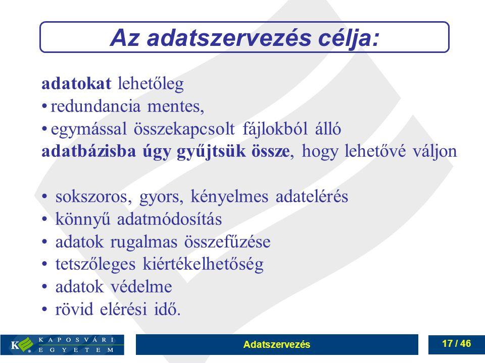 Adatszervezés 17 / 46 Az adatszervezés célja: adatokat lehetőleg redundancia mentes, egymással összekapcsolt fájlokból álló adatbázisba úgy gyűjtsük ö