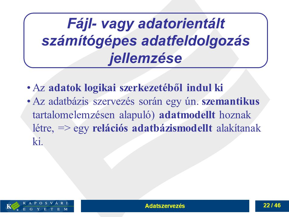 Adatszervezés 22 / 46 Fájl- vagy adatorientált számítógépes adatfeldolgozás jellemzése Az adatok logikai szerkezetéből indul ki Az adatbázis szervezés
