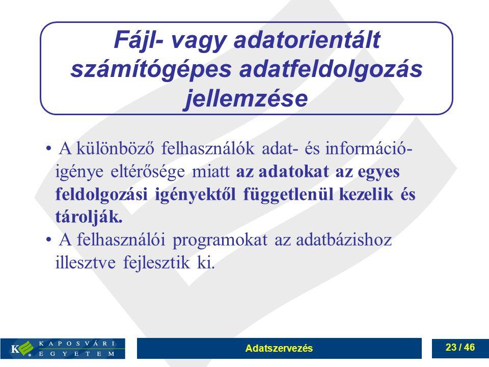 Adatszervezés 23 / 46 Fájl- vagy adatorientált számítógépes adatfeldolgozás jellemzése A különböző felhasználók adat- és információ- igénye eltérősége