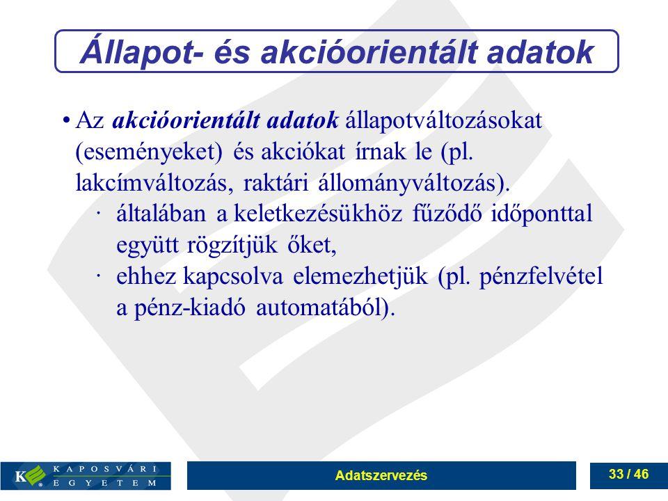 Adatszervezés 33 / 46 Állapot- és akcióorientált adatok Az akcióorientált adatok állapotváltozásokat (eseményeket) és akciókat írnak le (pl. lakcímvál