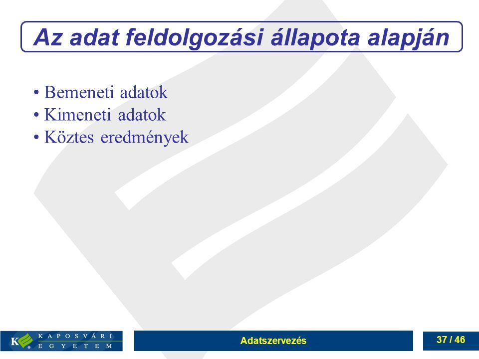 Adatszervezés 37 / 46 Az adat feldolgozási állapota alapján Bemeneti adatok Kimeneti adatok Köztes eredmények
