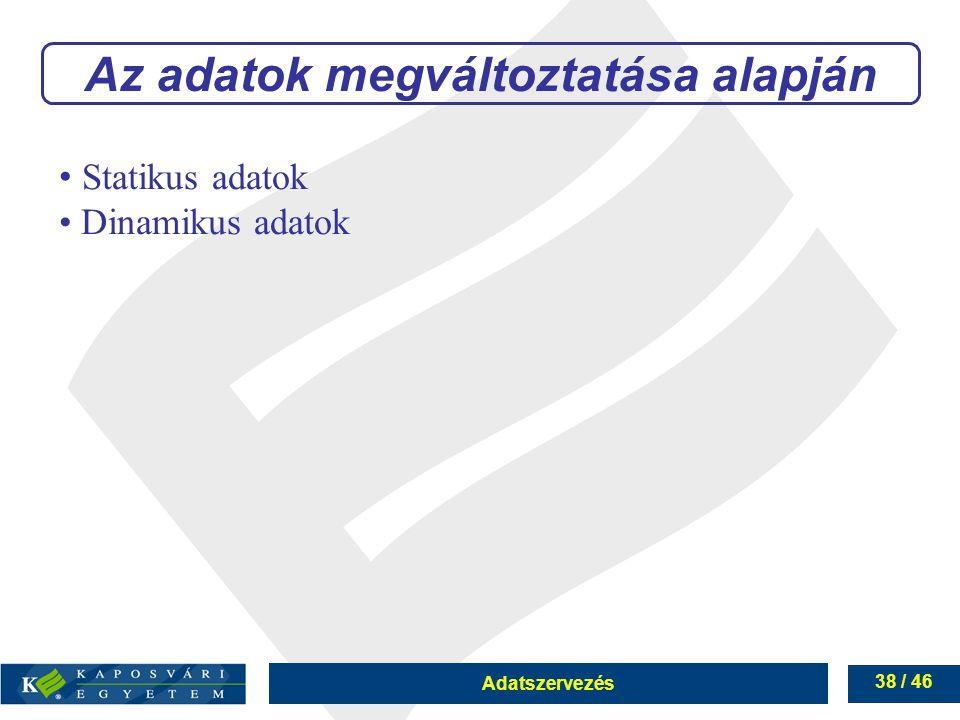 Adatszervezés 38 / 46 Az adatok megváltoztatása alapján Statikus adatok Dinamikus adatok