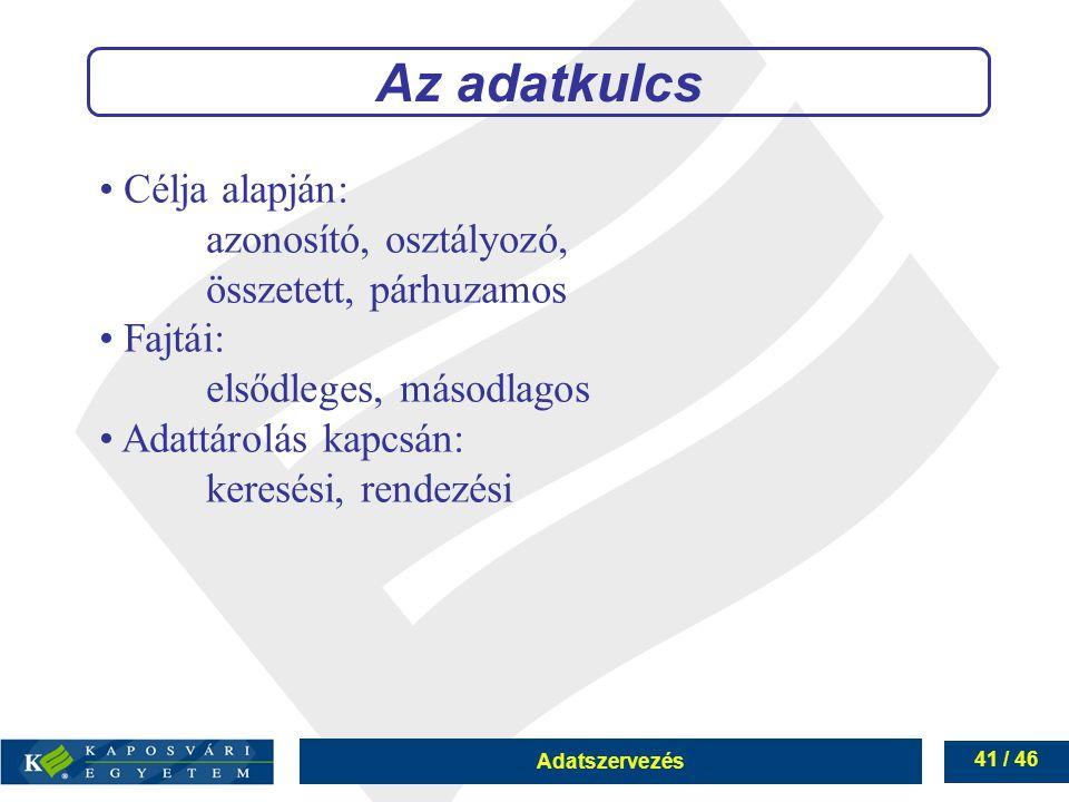 Adatszervezés 41 / 46 Az adatkulcs Célja alapján: azonosító, osztályozó, összetett, párhuzamos Fajtái: elsődleges, másodlagos Adattárolás kapcsán: ker
