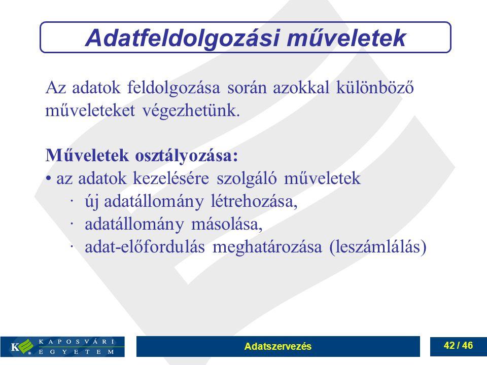 Adatszervezés 42 / 46 Adatfeldolgozási műveletek Az adatok feldolgozása során azokkal különböző műveleteket végezhetünk. Műveletek osztályozása: az ad