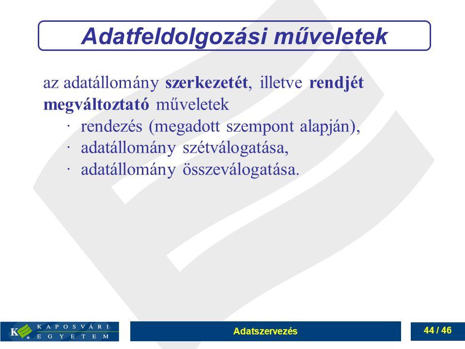 Adatszervezés 44 / 46 Adatfeldolgozási műveletek az adatállomány szerkezetét, illetve rendjét megváltoztató műveletek ∙rendezés (megadott szempont ala