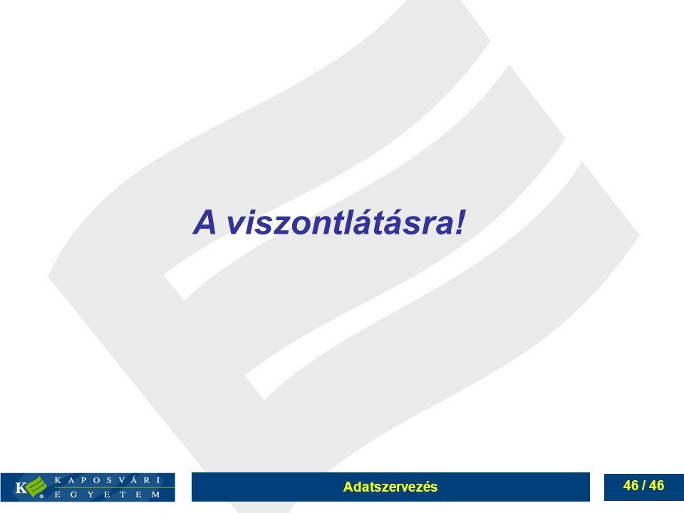 Adatszervezés 46 / 46 A viszontlátásra!