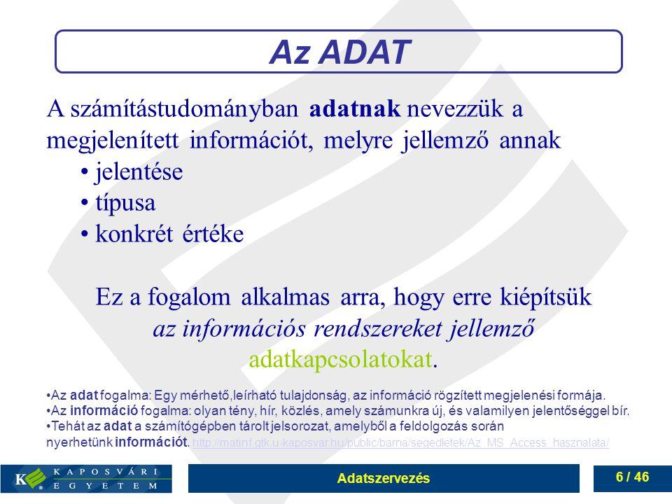 Adatszervezés 6 / 46 A számítástudományban adatnak nevezzük a megjelenített információt, melyre jellemző annak jelentése típusa konkrét értéke Ez a fo