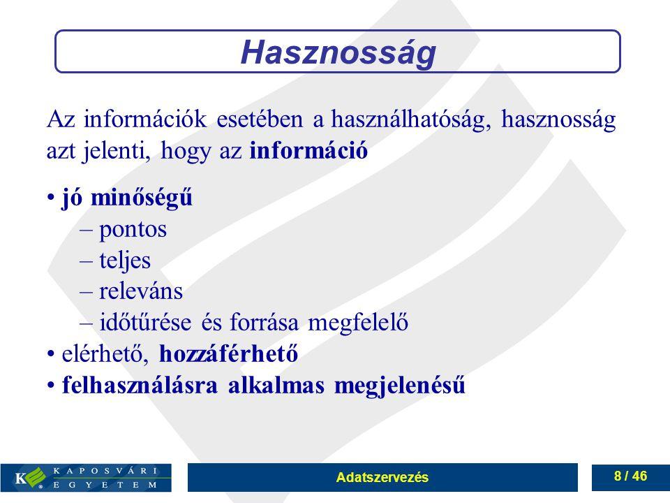 Adatszervezés 8 / 46 Az információk esetében a használhatóság, hasznosság azt jelenti, hogy az információ jó minőségű – pontos – teljes – releváns – i