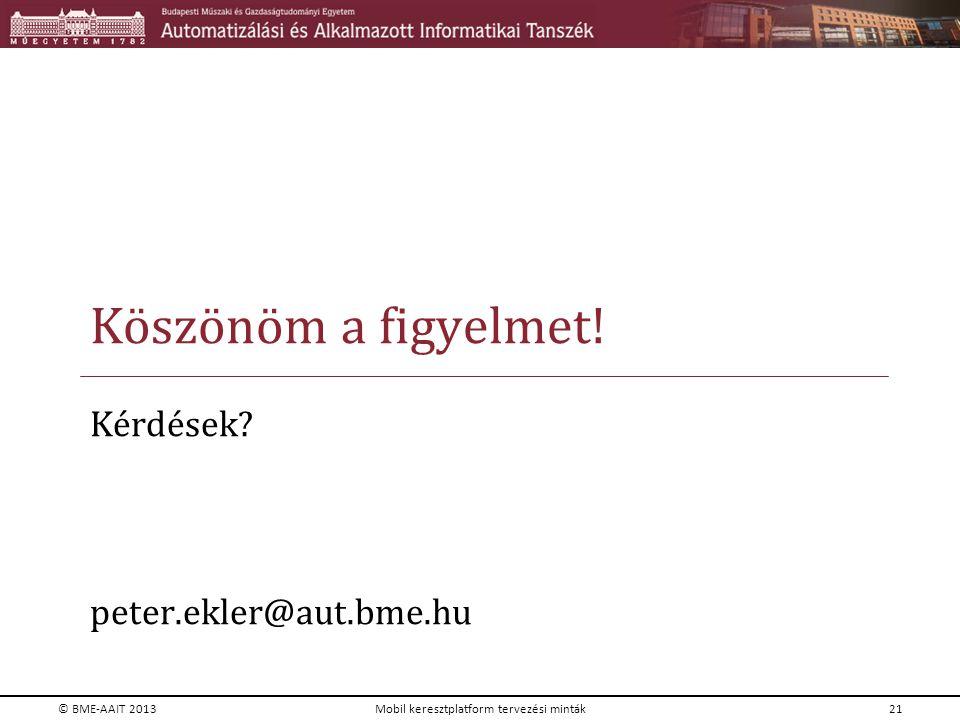 Köszönöm a figyelmet! Kérdések? peter.ekler@aut.bme.hu © BME-AAIT 2013Mobil keresztplatform tervezési minták21