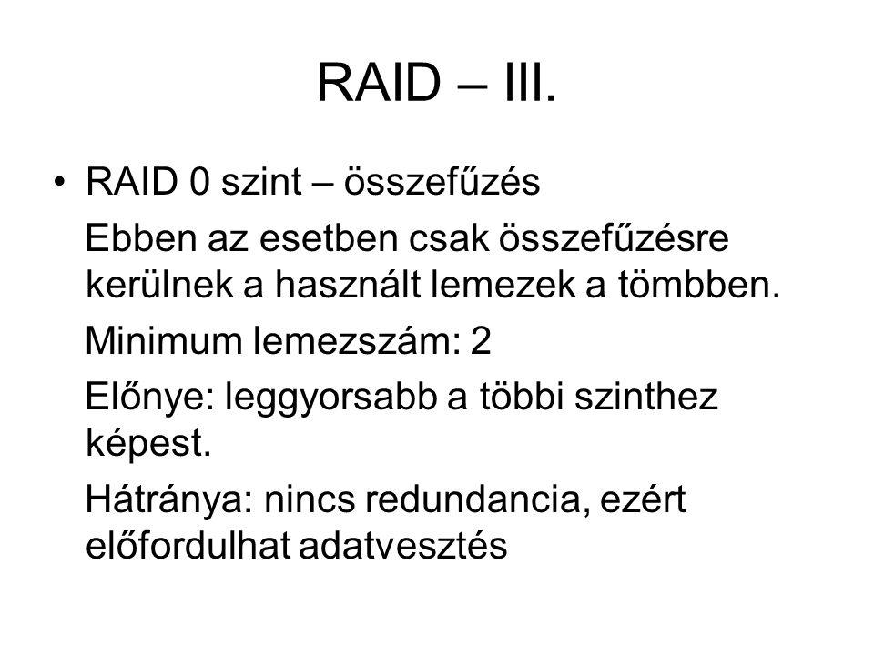 RAID – III. RAID 0 szint – összefűzés Ebben az esetben csak összefűzésre kerülnek a használt lemezek a tömbben. Minimum lemezszám: 2 Előnye: leggyorsa