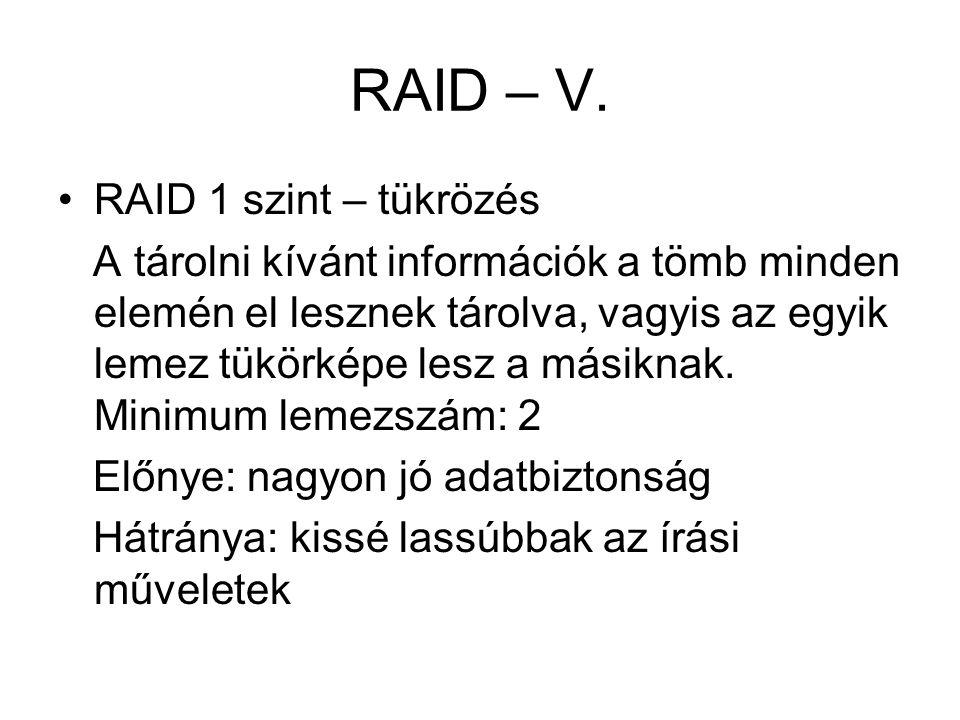 RAID – V. RAID 1 szint – tükrözés A tárolni kívánt információk a tömb minden elemén el lesznek tárolva, vagyis az egyik lemez tükörképe lesz a másikna