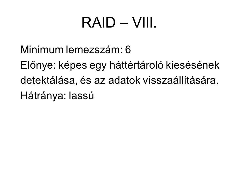 RAID – VIII. Minimum lemezszám: 6 Előnye: képes egy háttértároló kiesésének detektálása, és az adatok visszaállítására. Hátránya: lassú