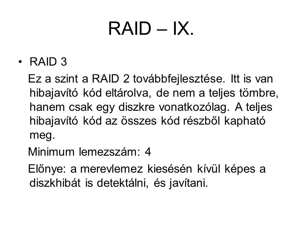 RAID – IX. RAID 3 Ez a szint a RAID 2 továbbfejlesztése. Itt is van hibajavító kód eltárolva, de nem a teljes tömbre, hanem csak egy diszkre vonatkozó