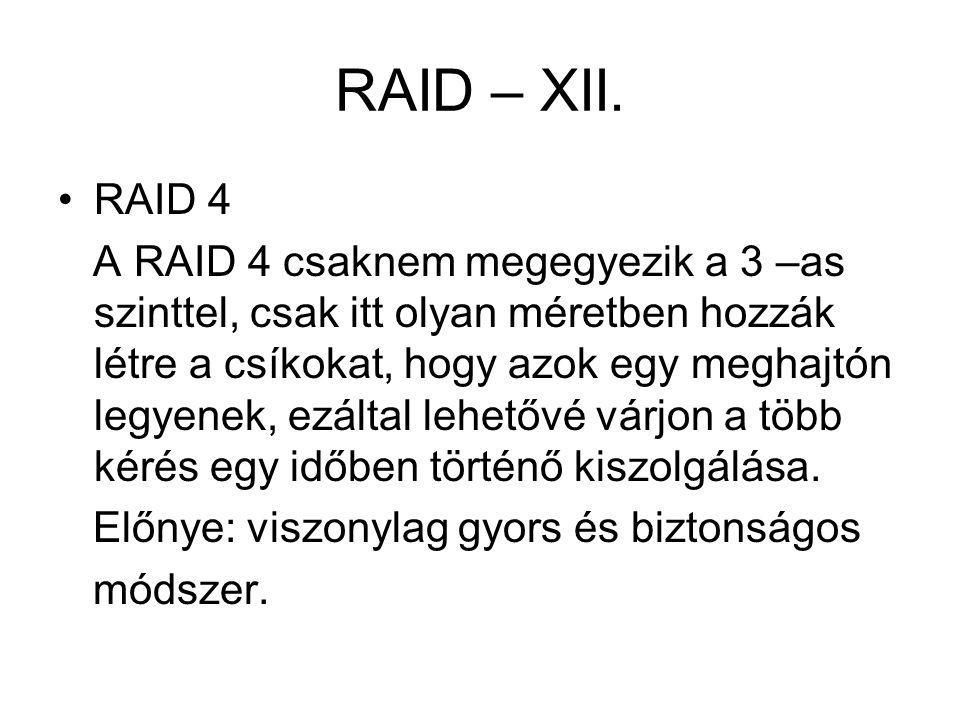RAID – XII. RAID 4 A RAID 4 csaknem megegyezik a 3 –as szinttel, csak itt olyan méretben hozzák létre a csíkokat, hogy azok egy meghajtón legyenek, ez