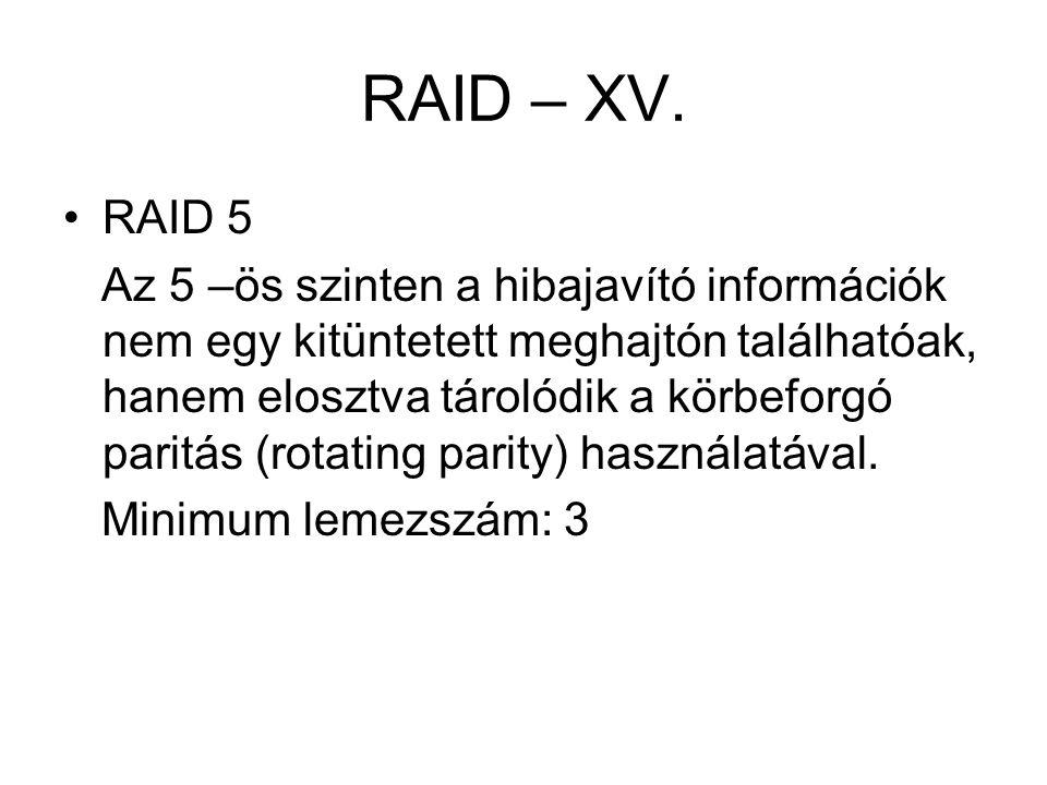 RAID – XV. RAID 5 Az 5 –ös szinten a hibajavító információk nem egy kitüntetett meghajtón találhatóak, hanem elosztva tárolódik a körbeforgó paritás (