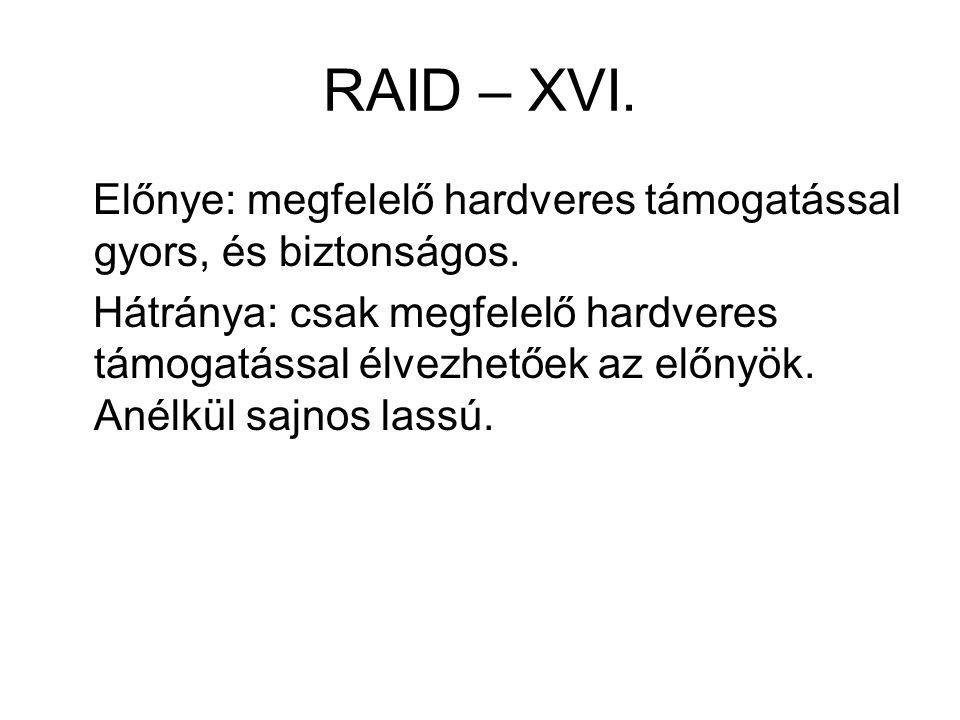RAID – XVI. Előnye: megfelelő hardveres támogatással gyors, és biztonságos. Hátránya: csak megfelelő hardveres támogatással élvezhetőek az előnyök. An