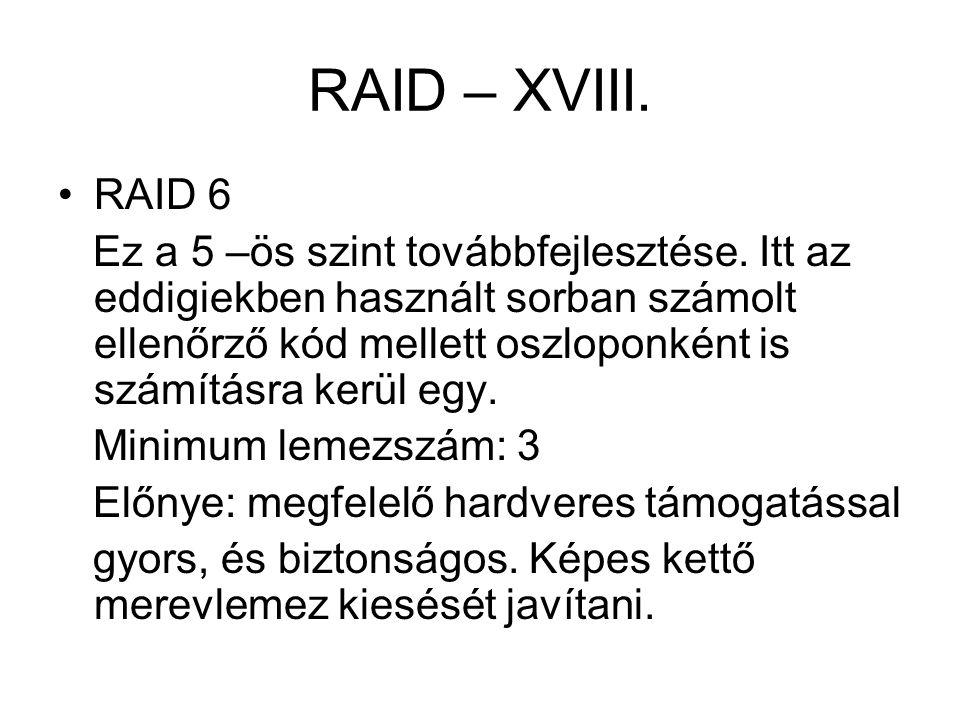 RAID – XVIII. RAID 6 Ez a 5 –ös szint továbbfejlesztése. Itt az eddigiekben használt sorban számolt ellenőrző kód mellett oszloponként is számításra k