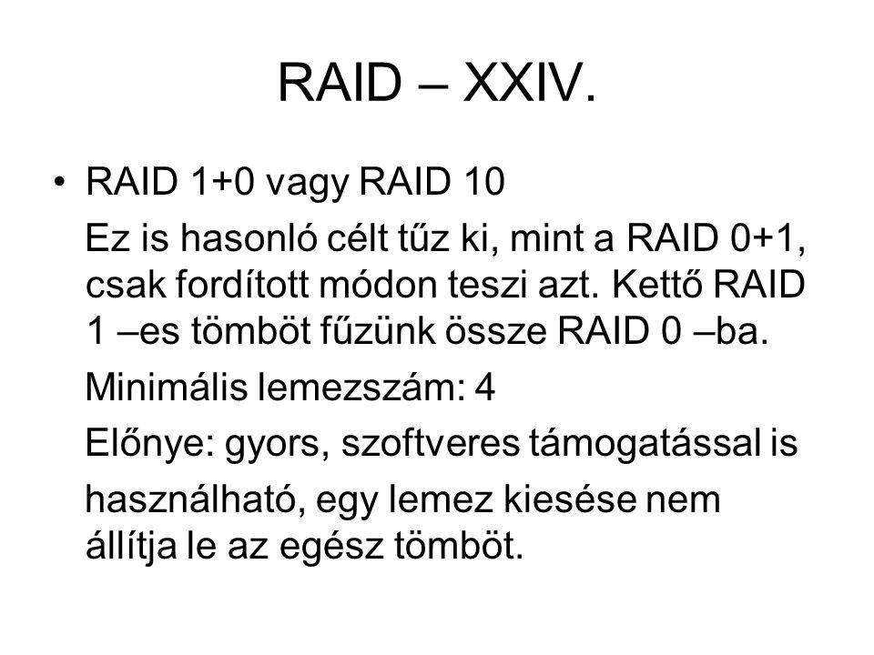 RAID – XXIV. RAID 1+0 vagy RAID 10 Ez is hasonló célt tűz ki, mint a RAID 0+1, csak fordított módon teszi azt. Kettő RAID 1 –es tömböt fűzünk össze RA