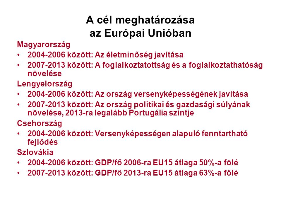 A cél meghatározása az Európai Unióban Magyarország 2004-2006 között: Az életminőség javítása 2007-2013 között: A foglalkoztatottság és a foglalkoztathatóság növelése Lengyelország 2004-2006 között: Az ország versenyképességének javítása 2007-2013 között: Az ország politikai és gazdasági súlyának növelése, 2013-ra legalább Portugália szintje Csehország 2004-2006 között: Versenyképességen alapuló fenntartható fejlődés Szlovákia 2004-2006 között: GDP/fő 2006-ra EU15 átlaga 50%-a fölé 2007-2013 között: GDP/fő 2013-ra EU15 átlaga 63%-a fölé