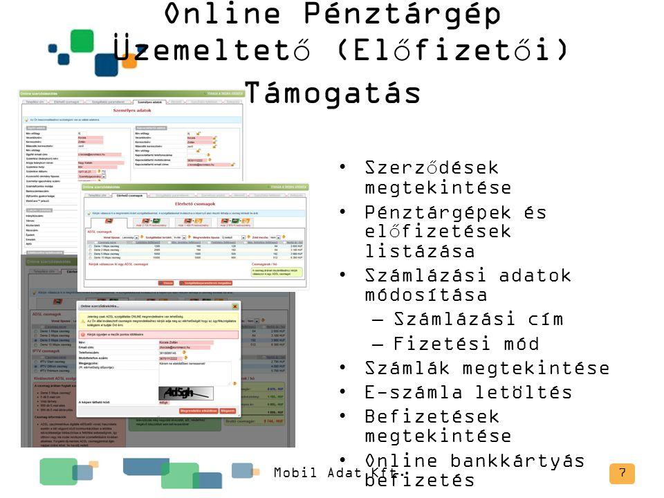 Online Pénztárgép Üzemeltető (Előfizetői) Támogatás 7 Szerződések megtekintése Pénztárgépek és előfizetések listázása Számlázási adatok módosítása –Számlázási cím –Fizetési mód Számlák megtekintése E-számla letöltés Befizetések megtekintése Online bankkártyás befizetés Mobil Adat Kft.