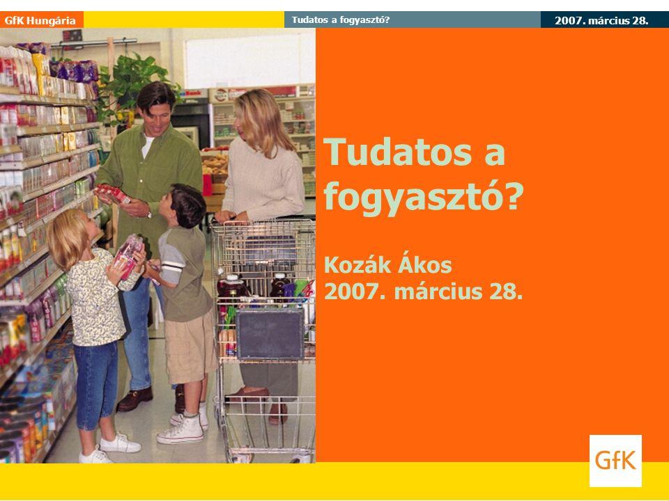2007. március 28. GfK Hungária Tudatos a fogyasztó? Kozák Ákos 2007. március 28.