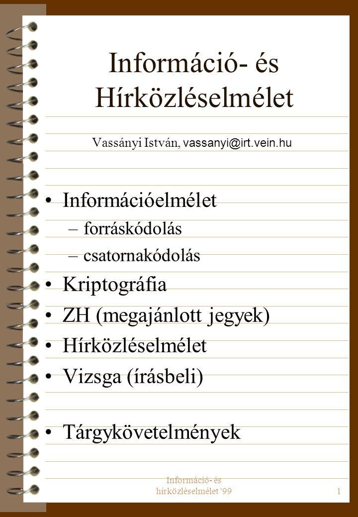 Információ- és hírközléselmélet 991 Információ- és Hírközléselmélet Vassányi István, vassanyi@irt.vein.hu Információelmélet –forráskódolás –csatornakódolás Kriptográfia ZH (megajánlott jegyek) Hírközléselmélet Vizsga (írásbeli) Tárgykövetelmények