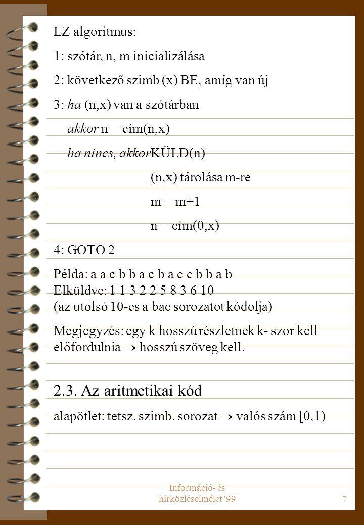Információ- és hírközléselmélet 997 LZ algoritmus: 1: szótár, n, m inicializálása 2: következő szimb (x) BE, amíg van új 3: ha (n,x) van a szótárban akkor n = cím(n,x) ha nincs, akkorKÜLD(n) (n,x) tárolása m-re m = m+1 n = cím(0,x) 4: GOTO 2 Példa: a a c b b a c b a c c b b a b Elküldve: 1 1 3 2 2 5 8 3 6 10 (az utolsó 10-es a bac sorozatot kódolja) Megjegyzés: egy k hosszú részletnek k- szor kell előfordulnia  hosszú szöveg kell.