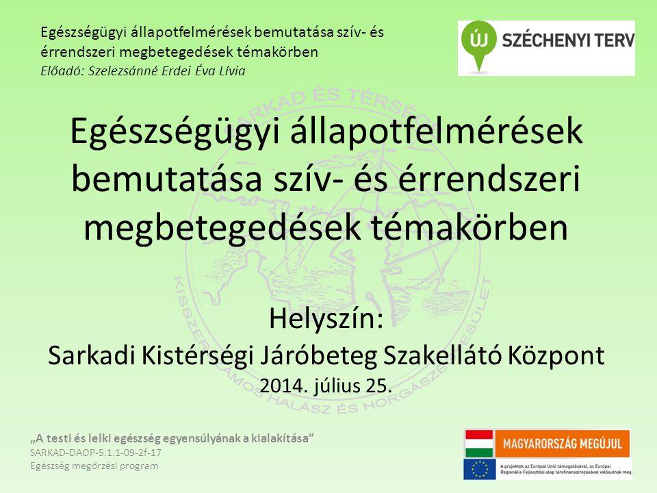 Egészségügyi állapotfelmérések bemutatása szív- és érrendszeri megbetegedések témakörben Helyszín: Sarkadi Kistérségi Járóbeteg Szakellátó Központ 2014.