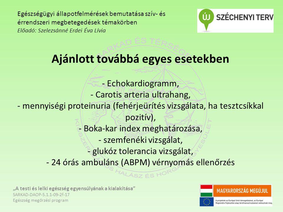 """Ajánlott továbbá egyes esetekben - Echokardiogramm, - Carotis arteria ultrahang, - mennyiségi proteinuria (fehérjeürítés vizsgálata, ha tesztcsíkkal pozitív), - Boka-kar index meghatározása, - szemfenéki vizsgálat, - glukóz tolerancia vizsgálat, - 24 órás ambuláns (ABPM) vérnyomás ellenőrzés """"A testi és lelki egészség egyensúlyának a kialakítása SARKAD-DAOP-5.1.1-09-2f-17 Egészség megőrzési program Egészségügyi állapotfelmérések bemutatása szív- és érrendszeri megbetegedések témakörben Előadó: Szelezsánné Erdei Éva Lívia"""