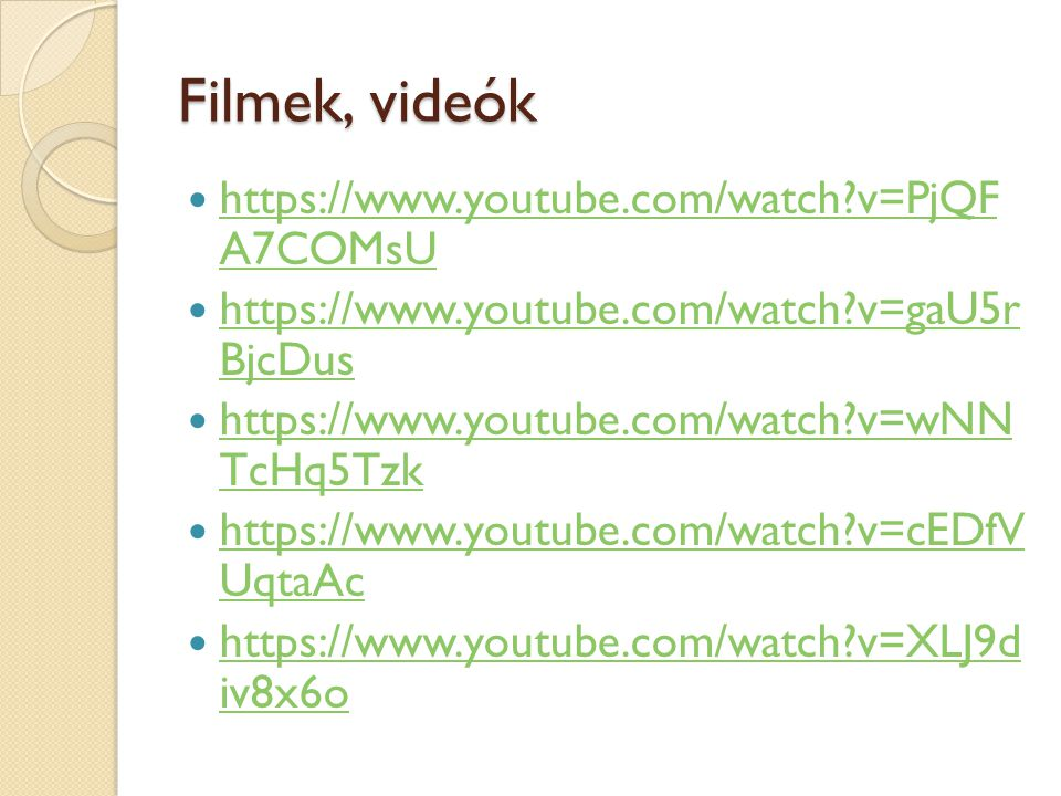 Filmek, videók https://www.youtube.com/watch?v=PjQF A7COMsU https://www.youtube.com/watch?v=PjQF A7COMsU https://www.youtube.com/watch?v=gaU5r BjcDus https://www.youtube.com/watch?v=gaU5r BjcDus https://www.youtube.com/watch?v=wNN TcHq5Tzk https://www.youtube.com/watch?v=wNN TcHq5Tzk https://www.youtube.com/watch?v=cEDfV UqtaAc https://www.youtube.com/watch?v=cEDfV UqtaAc https://www.youtube.com/watch?v=XLJ9d iv8x6o https://www.youtube.com/watch?v=XLJ9d iv8x6o